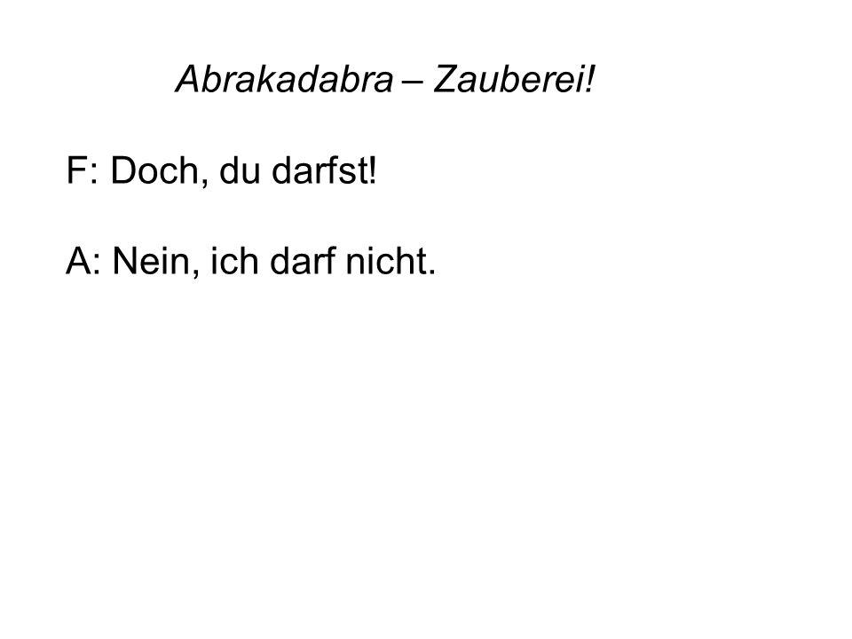 Abrakadabra – Zauberei! F: Doch, du darfst! A: Nein, ich darf nicht.