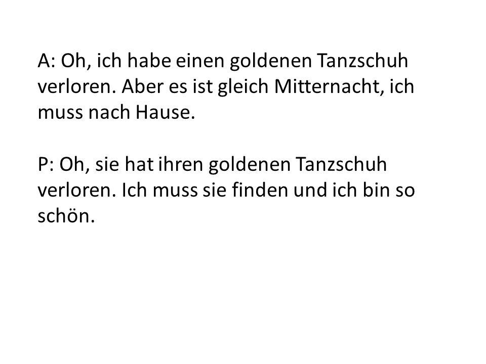 A: Oh, ich habe einen goldenen Tanzschuh verloren. Aber es ist gleich Mitternacht, ich muss nach Hause. P: Oh, sie hat ihren goldenen Tanzschuh verlor
