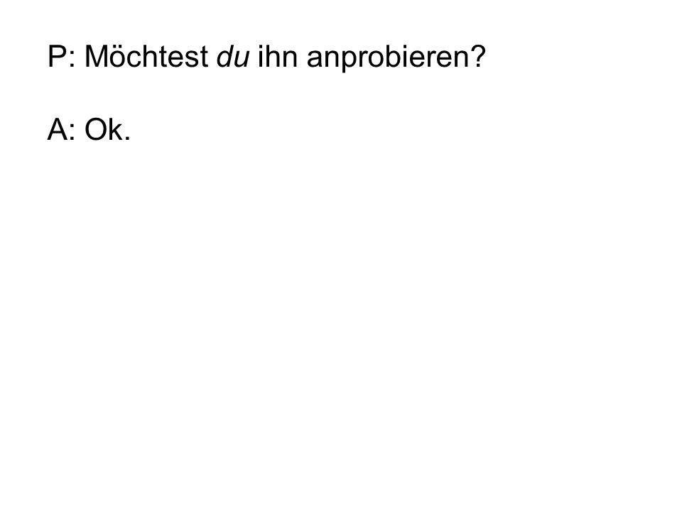 P: Möchtest du ihn anprobieren? A: Ok.