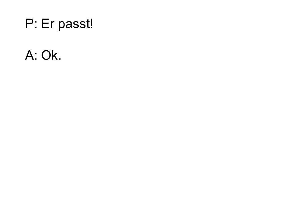 P: Er passt! A: Ok.