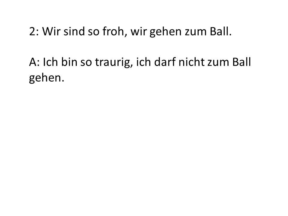 2: Wir sind so froh, wir gehen zum Ball. A: Ich bin so traurig, ich darf nicht zum Ball gehen.