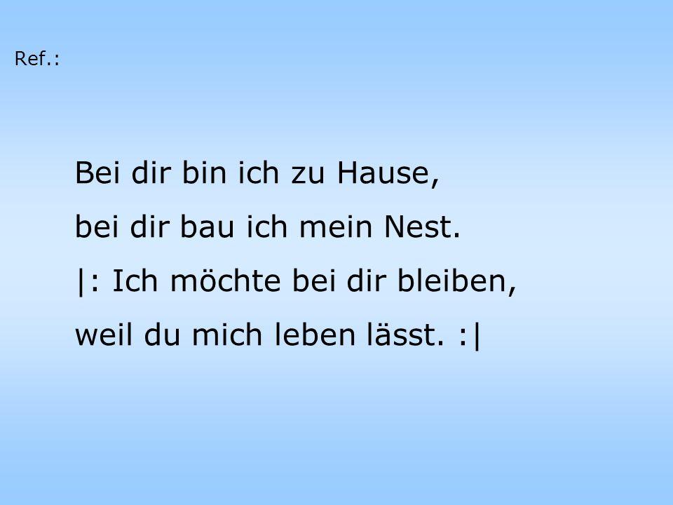 Bei dir bin ich zu Hause, bei dir bau ich mein Nest. |: Ich möchte bei dir bleiben, weil du mich leben lässt. :| Ref.: