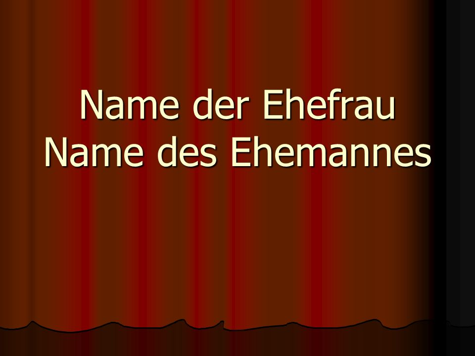 Name der Ehefrau Name des Ehemannes