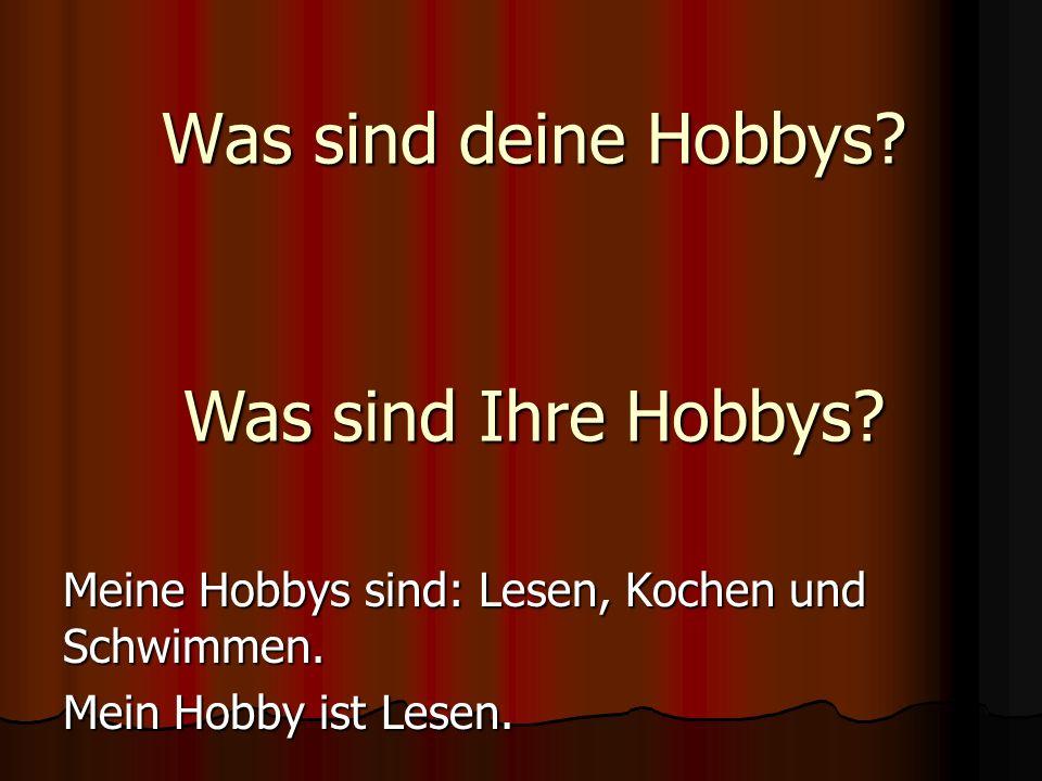Was sind deine Hobbys? Meine Hobbys sind: Lesen, Kochen und Schwimmen. Mein Hobby ist Lesen. Was sind Ihre Hobbys?