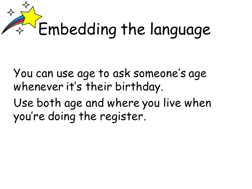 Embedding the language You can use age to ask someones age whenever its their birthday.