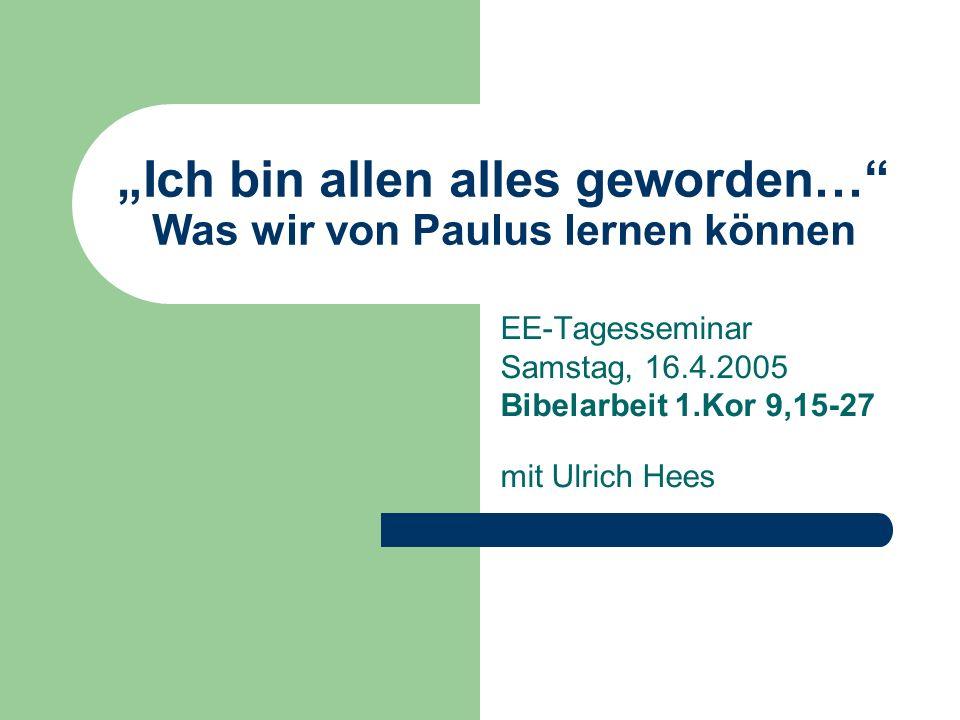 Ich bin allen alles geworden… Was wir von Paulus lernen können EE-Tagesseminar Samstag, 16.4.2005 Bibelarbeit 1.Kor 9,15-27 mit Ulrich Hees