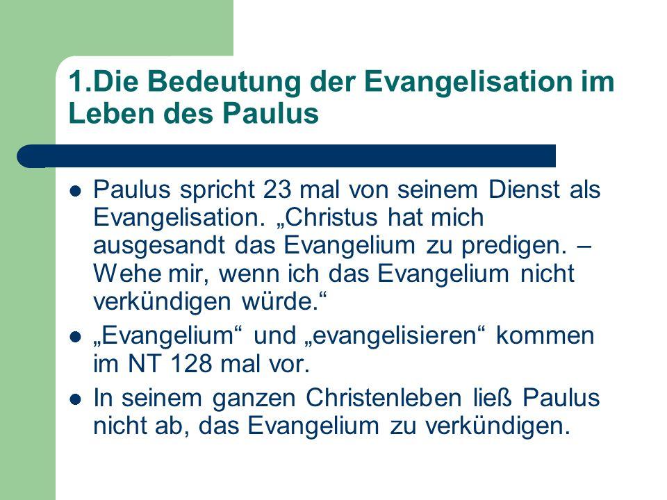 1.Die Bedeutung der Evangelisation im Leben des Paulus Paulus spricht 23 mal von seinem Dienst als Evangelisation. Christus hat mich ausgesandt das Ev