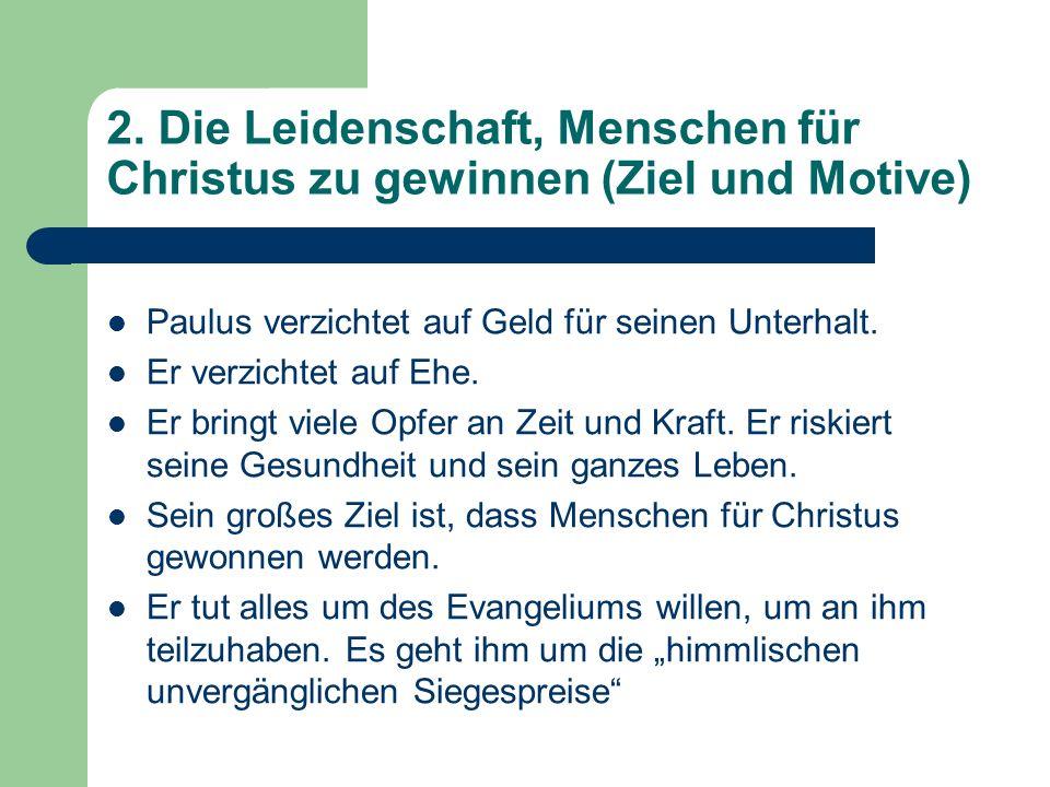 2. Die Leidenschaft, Menschen für Christus zu gewinnen (Ziel und Motive) Paulus verzichtet auf Geld für seinen Unterhalt. Er verzichtet auf Ehe. Er br