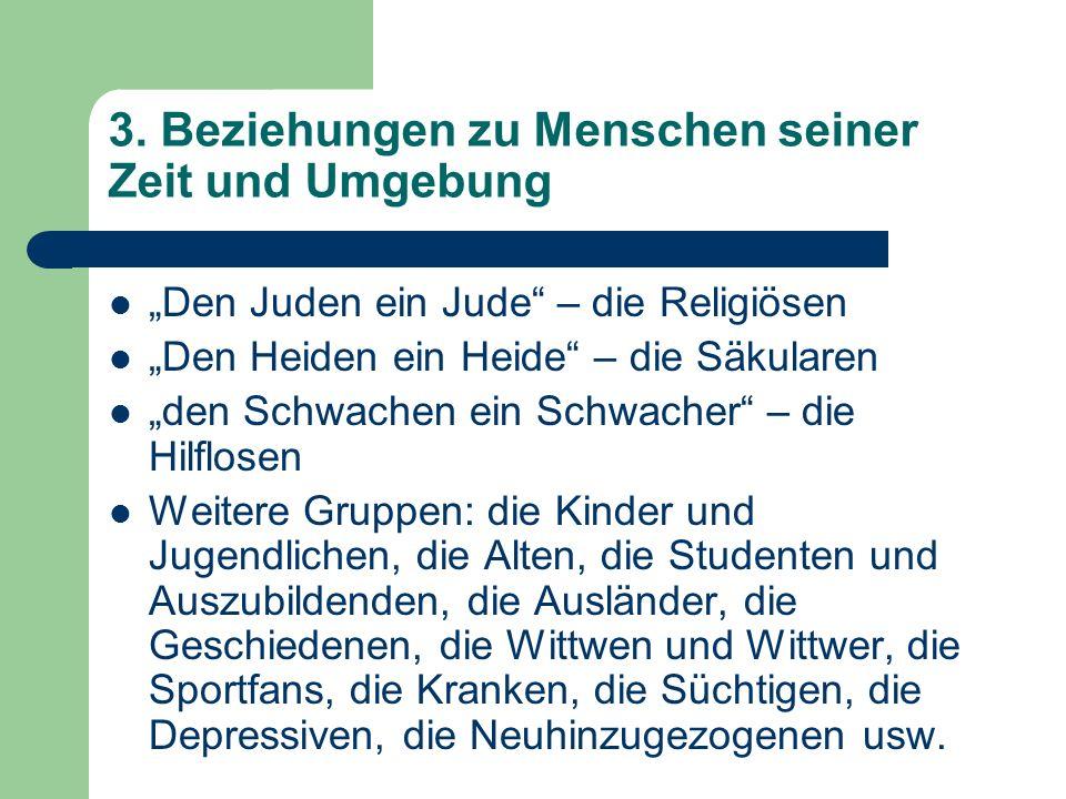 3. Beziehungen zu Menschen seiner Zeit und Umgebung Den Juden ein Jude – die Religiösen Den Heiden ein Heide – die Säkularen den Schwachen ein Schwach