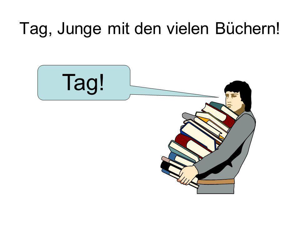 Tag, Junge mit den vielen Büchern! Tag!