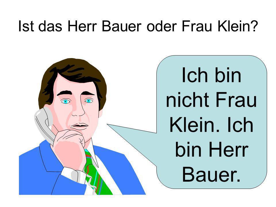 Ist das Herr Bauer oder Frau Klein? Ich bin nicht Frau Klein. Ich bin Herr Bauer.