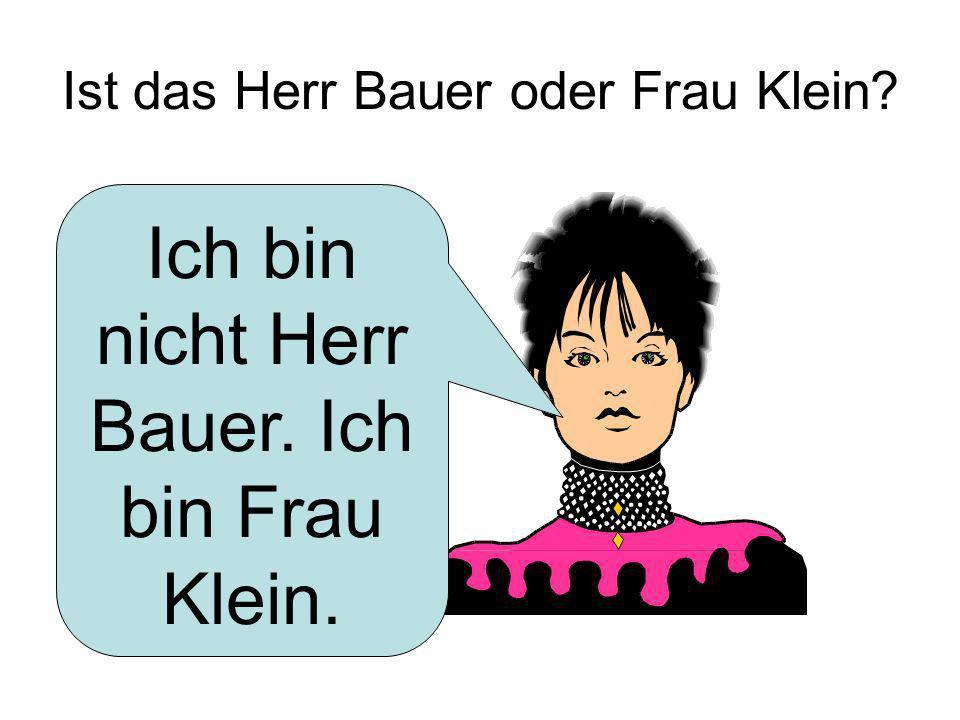 Ist das Herr Bauer oder Frau Klein? Ich bin nicht Herr Bauer. Ich bin Frau Klein.