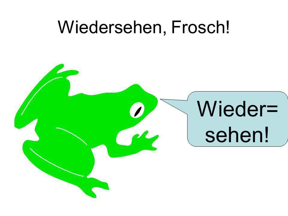 Wiedersehen, Frosch! Wieder= sehen!