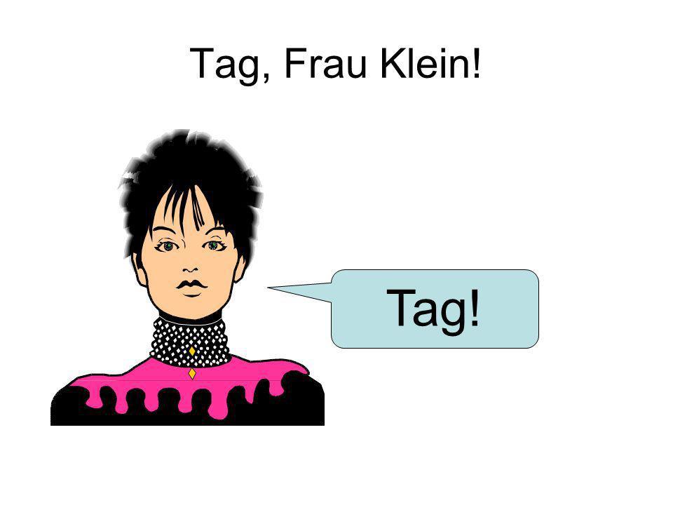 Tag, Frau Klein! Tag!