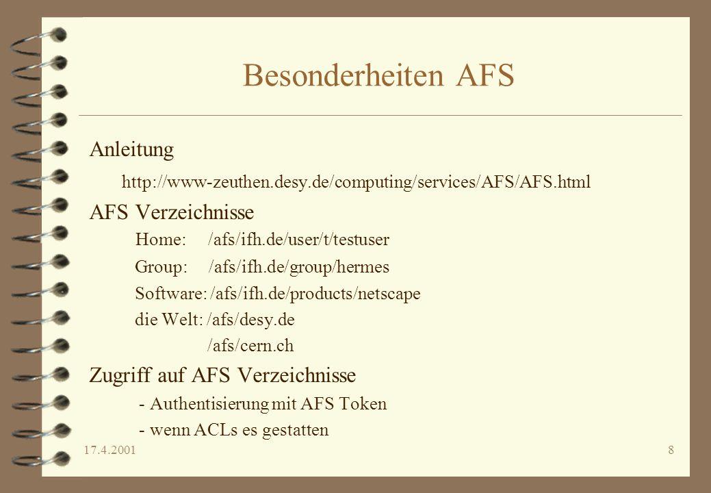17.4.20018 Besonderheiten AFS Anleitung http://www-zeuthen.desy.de/computing/services/AFS/AFS.html AFS Verzeichnisse Home: /afs/ifh.de/user/t/testuser