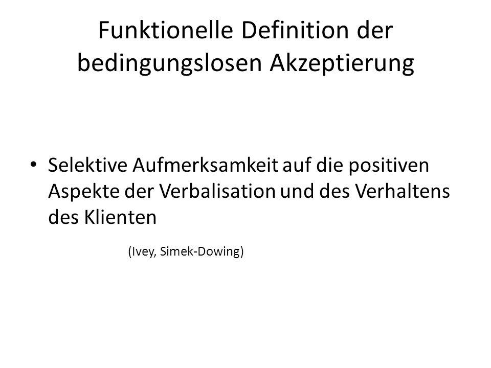Funktionelle Definition der bedingungslosen Akzeptierung Selektive Aufmerksamkeit auf die positiven Aspekte der Verbalisation und des Verhaltens des K