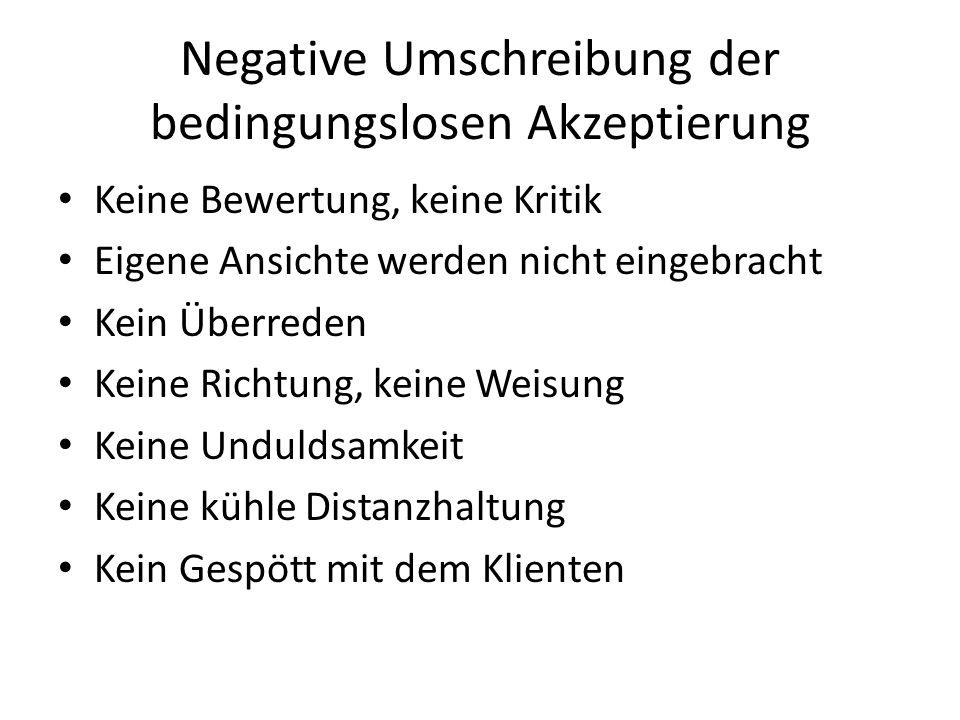 Negative Umschreibung der bedingungslosen Akzeptierung Keine Bewertung, keine Kritik Eigene Ansichte werden nicht eingebracht Kein Überreden Keine Ric