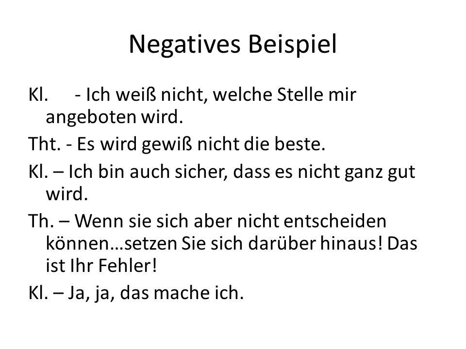 Negatives Beispiel Kl. - Ich weiß nicht, welche Stelle mir angeboten wird. Tht. - Es wird gewiß nicht die beste. Kl. – Ich bin auch sicher, dass es ni