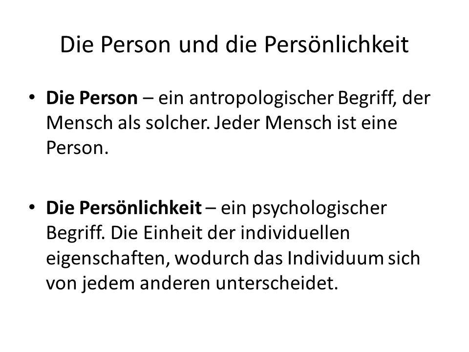 Die Person und die Persönlichkeit Die Person – ein antropologischer Begriff, der Mensch als solcher. Jeder Mensch ist eine Person. Die Persönlichkeit