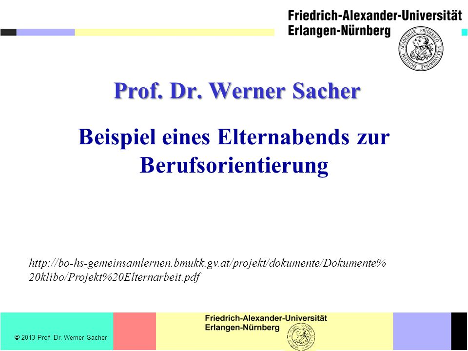 2013 Prof. Dr. Werner Sacher Prof. Dr. Werner Sacher Beispiel eines Elternabends zur Berufsorientierung http://bo-hs-gemeinsamlernen.bmukk.gv.at/proje