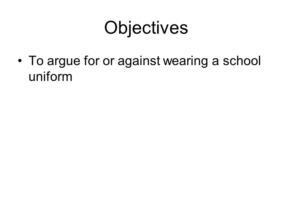 Objectives To argue for or against wearing a school uniform