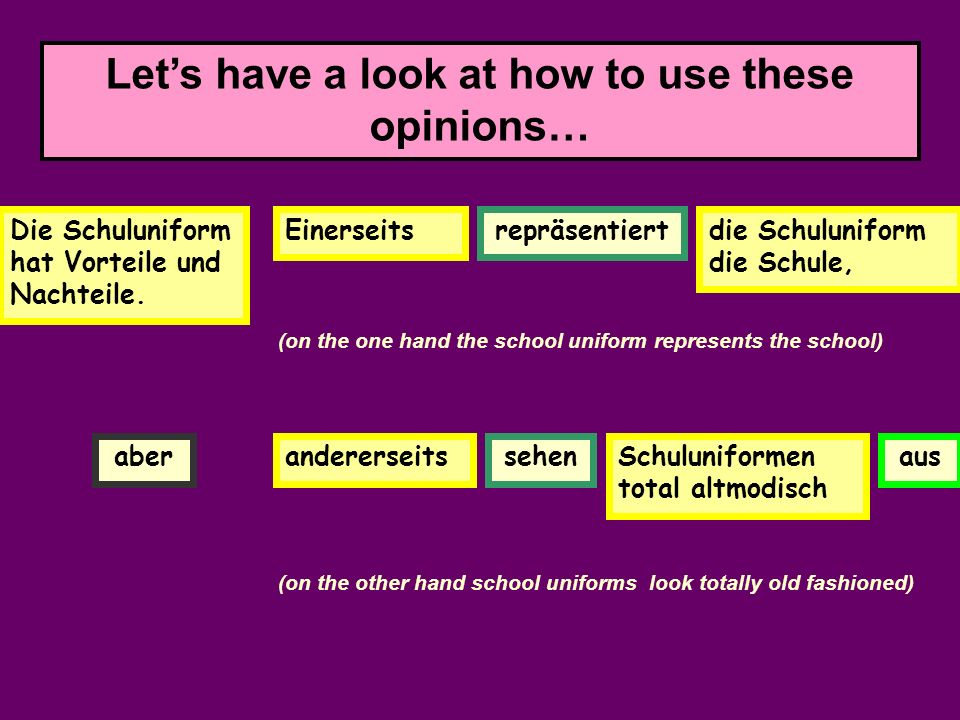 Lets have a look at how to use these opinions… Die Schuluniform hat Vorteile und Nachteile. Ein Vorteil ist - Nie man d kannmit Kla- mot- ten dassnie