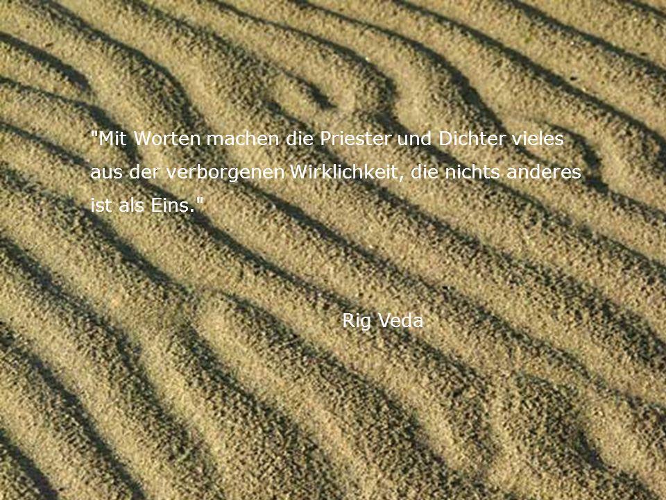 Mit Worten machen die Priester und Dichter vieles aus der verborgenen Wirklichkeit, die nichts anderes ist als Eins. Rig Veda