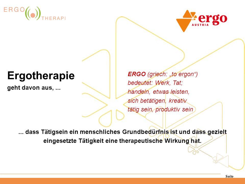 Seite ERGO (griech: to ergon) bedeutet: Werk, Tat; handeln, etwas leisten, sich betätigen, kreativ tätig sein, produktiv sein Ergotherapie geht davon