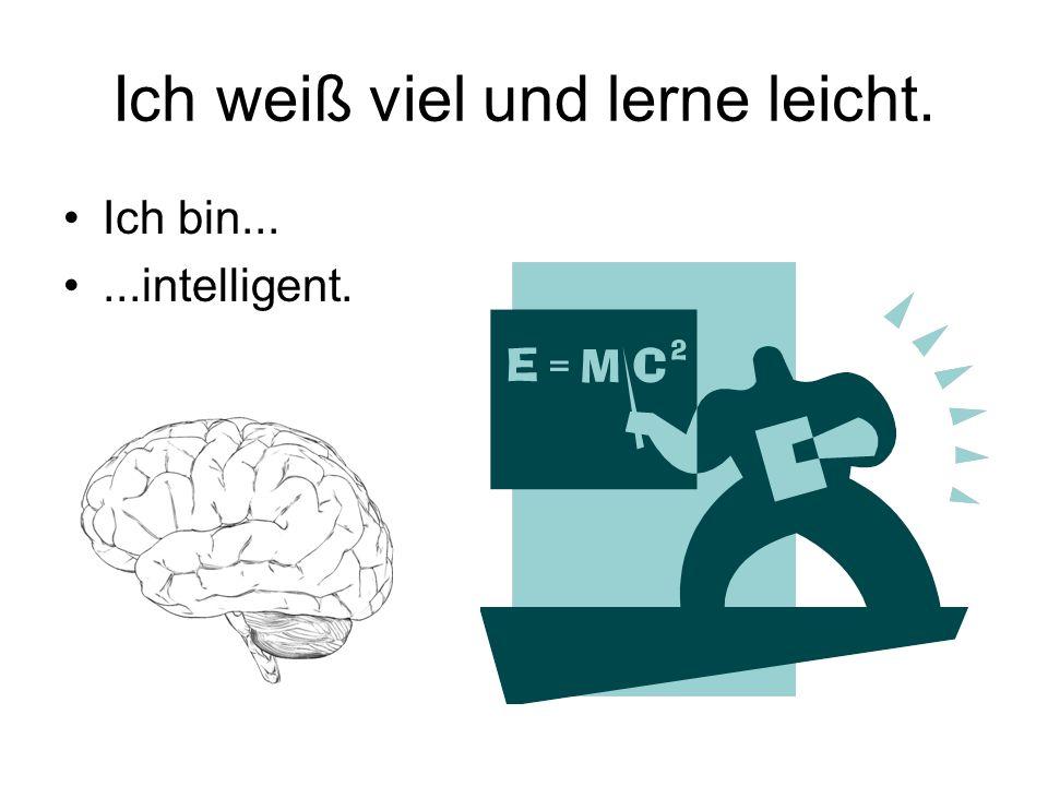 Ich weiß viel und lerne leicht. Ich bin......intelligent.