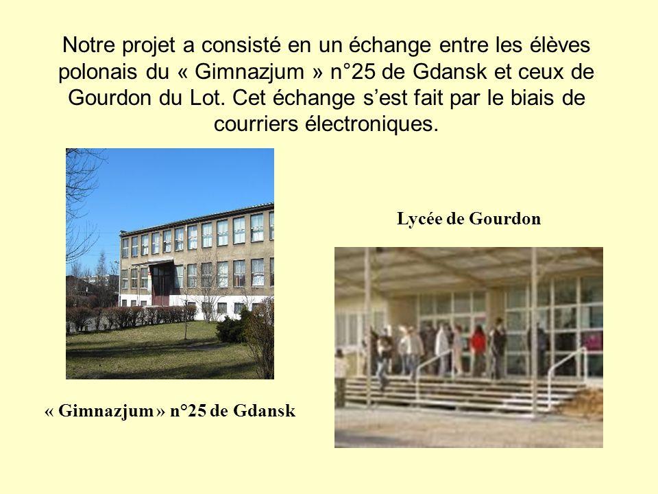 Notre projet a consisté en un échange entre les élèves polonais du « Gimnazjum » n°25 de Gdansk et ceux de Gourdon du Lot. Cet échange sest fait par l