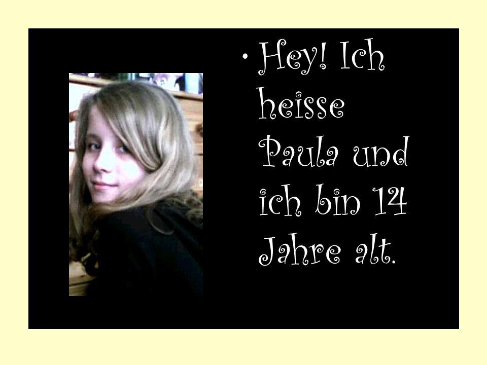 Hey! Ich heisse Paula und ich bin 14 Jahre alt.
