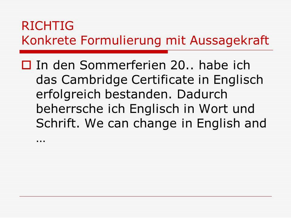 RICHTIG Konkrete Formulierung mit Aussagekraft In den Sommerferien 20.. habe ich das Cambridge Certificate in Englisch erfolgreich bestanden. Dadurch