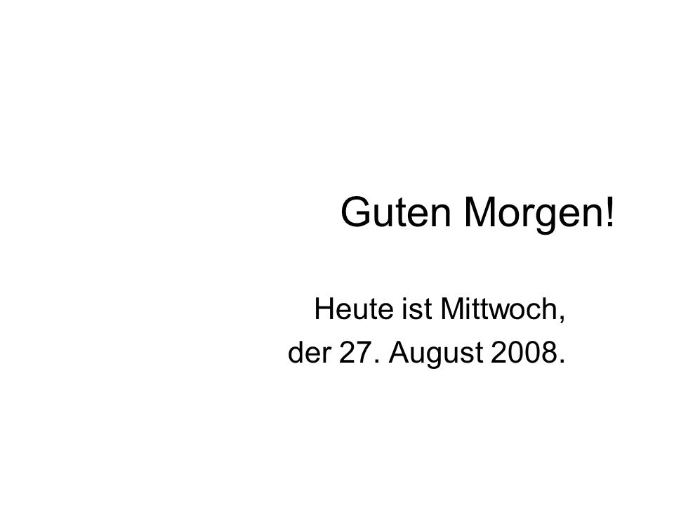 Guten Morgen! Heute ist Mittwoch, der 27. August 2008.