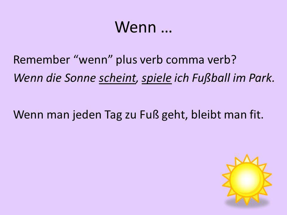 Wenn … Remember wenn plus verb comma verb.Wenn die Sonne scheint, spiele ich Fußball im Park.