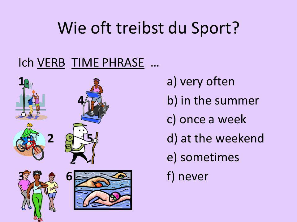 Wie oft treibst du Sport? Ich VERB TIME PHRASE … 1a) very often 4b) in the summer c) once a week 2 5d) at the weekend e) sometimes 3 6f) never