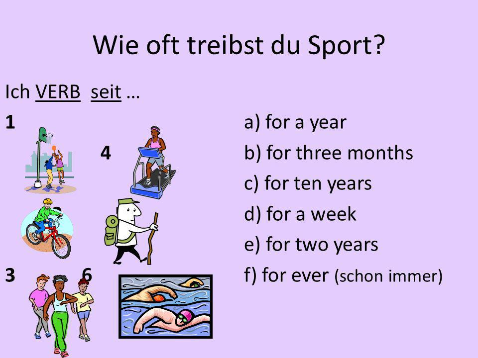 Wie oft treibst du Sport? Ich VERB seit … 1a) for a year 4b) for three months c) for ten years 2 5d) for a week e) for two years 3 6f) for ever (schon