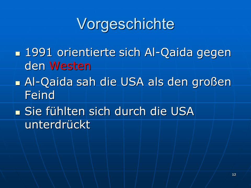 Vorgeschichte 1991 orientierte sich Al-Qaida gegen den Westen 1991 orientierte sich Al-Qaida gegen den Westen Al-Qaida sah die USA als den großen Feind Al-Qaida sah die USA als den großen Feind Sie fühlten sich durch die USA unterdrückt Sie fühlten sich durch die USA unterdrückt 12