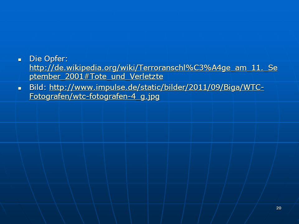 20 Die Opfer: http://de.wikipedia.org/wiki/Terroranschl%C3%A4ge_am_11._Se ptember_2001#Tote_und_Verletzte Die Opfer: http://de.wikipedia.org/wiki/Terroranschl%C3%A4ge_am_11._Se ptember_2001#Tote_und_Verletzte http://de.wikipedia.org/wiki/Terroranschl%C3%A4ge_am_11._Se ptember_2001#Tote_und_Verletzte http://de.wikipedia.org/wiki/Terroranschl%C3%A4ge_am_11._Se ptember_2001#Tote_und_Verletzte Bild: http://www.impulse.de/static/bilder/2011/09/Biga/WTC- Fotografen/wtc-fotografen-4_g.jpg Bild: http://www.impulse.de/static/bilder/2011/09/Biga/WTC- Fotografen/wtc-fotografen-4_g.jpghttp://www.impulse.de/static/bilder/2011/09/Biga/WTC- Fotografen/wtc-fotografen-4_g.jpghttp://www.impulse.de/static/bilder/2011/09/Biga/WTC- Fotografen/wtc-fotografen-4_g.jpg