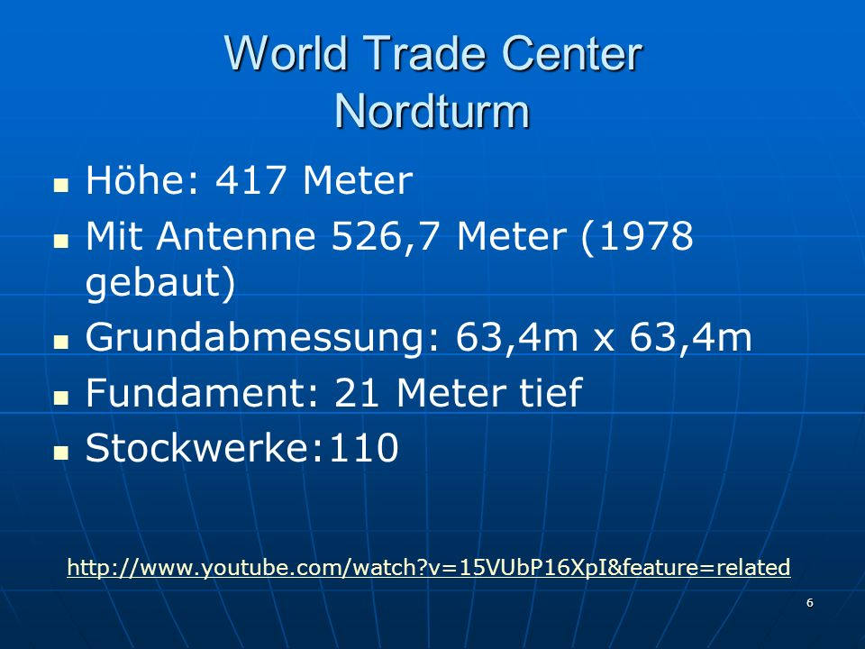 6 World Trade Center Nordturm Höhe: 417 Meter Mit Antenne 526,7 Meter (1978 gebaut) Grundabmessung: 63,4m x 63,4m Fundament: 21 Meter tief Stockwerke:110 http://www.youtube.com/watch v=15VUbP16XpI&feature=related