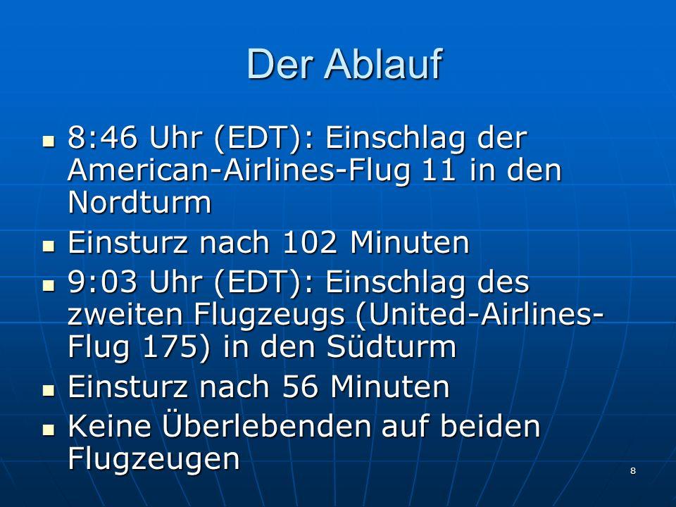 8 Der Ablauf Der Ablauf 8:46 Uhr (EDT): Einschlag der American-Airlines-Flug 11 in den Nordturm 8:46 Uhr (EDT): Einschlag der American-Airlines-Flug 11 in den Nordturm Einsturz nach 102 Minuten Einsturz nach 102 Minuten 9:03 Uhr (EDT): Einschlag des zweiten Flugzeugs (United-Airlines- Flug 175) in den Südturm 9:03 Uhr (EDT): Einschlag des zweiten Flugzeugs (United-Airlines- Flug 175) in den Südturm Einsturz nach 56 Minuten Einsturz nach 56 Minuten Keine Überlebenden auf beiden Flugzeugen Keine Überlebenden auf beiden Flugzeugen
