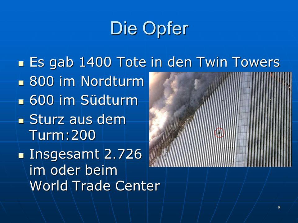 9 Die Opfer Es gab 1400 Tote in den Twin Towers Es gab 1400 Tote in den Twin Towers 800 im Nordturm 800 im Nordturm 600 im Südturm 600 im Südturm Sturz aus dem Turm:200 Sturz aus dem Turm:200 Insgesamt 2.726 im oder beim World Trade Center Insgesamt 2.726 im oder beim World Trade Center
