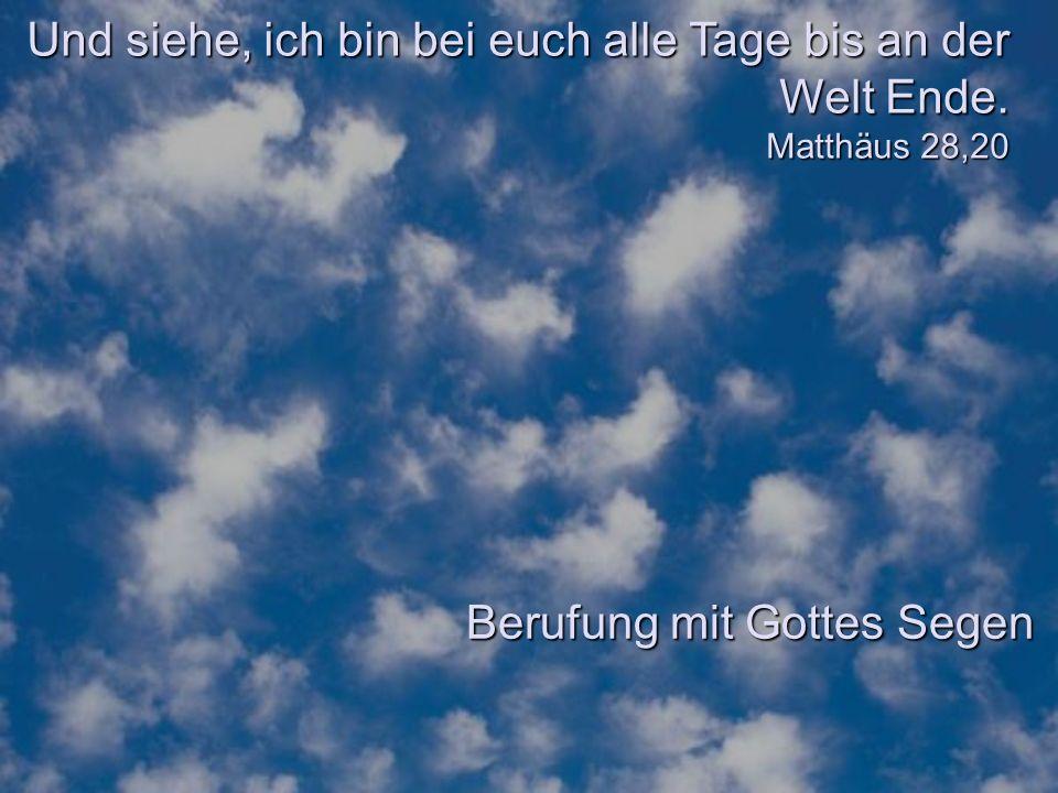 Und siehe, ich bin bei euch alle Tage bis an der Welt Ende. Matthäus 28,20 Berufung mit Gottes Segen
