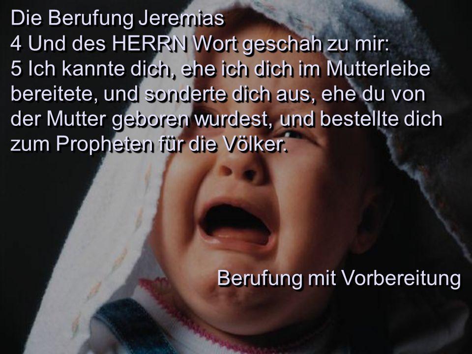 Die Berufung Jeremias 4 Und des HERRN Wort geschah zu mir: 5 Ich kannte dich, ehe ich dich im Mutterleibe bereitete, und sonderte dich aus, ehe du von