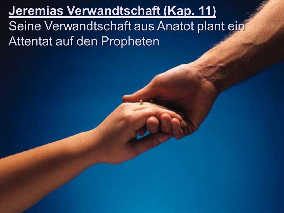 Jeremias Verwandtschaft (Kap. 11) Seine Verwandtschaft aus Anatot plant ein Attentat auf den Propheten