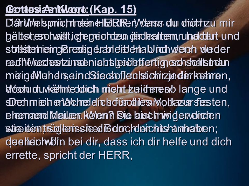 Jeremias Klage (Kap. 15) 10 Weh mir, meine Mutter, dass du mich geboren hast, gegen den jedermann hadert und streitet im ganzen Lande! Hab ich doch we