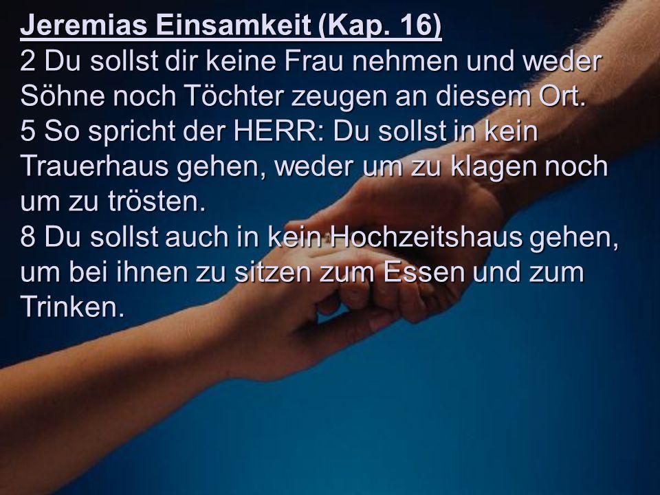 Jeremias Einsamkeit (Kap. 16) 2 Du sollst dir keine Frau nehmen und weder Söhne noch Töchter zeugen an diesem Ort. 5 So spricht der HERR: Du sollst in