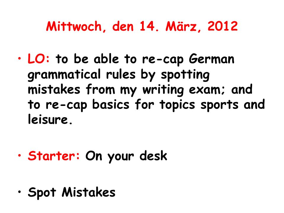 Mittwoch, den 14. März, 2012 LO: to be able to re-cap German grammatical rules by spotting mistakes from my writing exam; and to re-cap basics for top