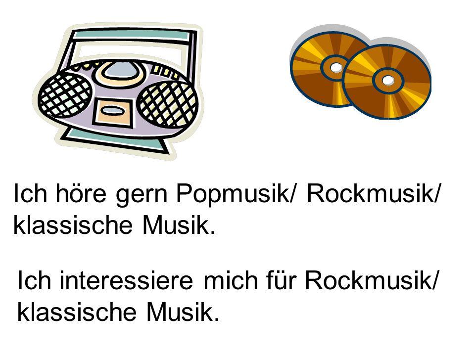Ich höre gern Popmusik/ Rockmusik/ klassische Musik.