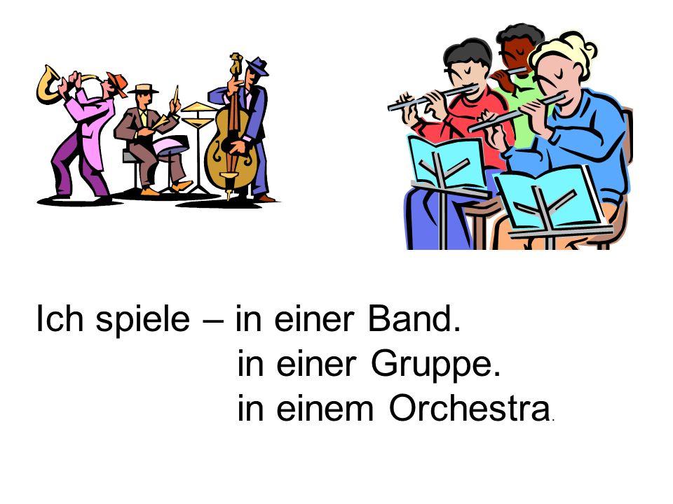 Ich spiele – in einer Band. in einer Gruppe. in einem Orchestra.