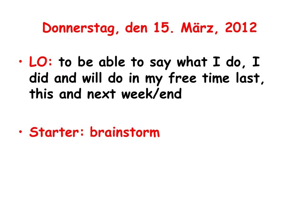Donnerstag, den 15. März, 2012 LO: to be able to say what I do, I did and will do in my free time last, this and next week/end Starter: brainstorm